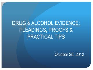 DRUG & ALCOHOL EVIDENCE:  PLEADINGS, PROOFS & PRACTICAL TIPS