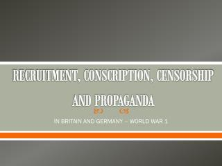 RECRUITMENT, CONSCRIPTION, CENSORSHIP AND PROPAGANDA