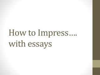 How to Impress…. with essays