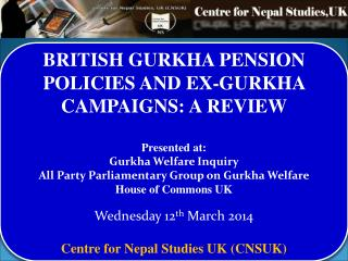 BRITISH GURKHA PENSION POLICIES AND EX-GURKHA CAMPAIGNS: A REVIEW Presented at:  Gurkha Welfare Inquiry All Party�Parli