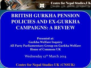 BRITISH GURKHA PENSION POLICIES AND EX-GURKHA CAMPAIGNS: A REVIEW Presented at:  Gurkha Welfare Inquiry All PartyParli