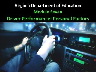 Virginia Department of Education Module  Seven Driver Performance: Personal Factors