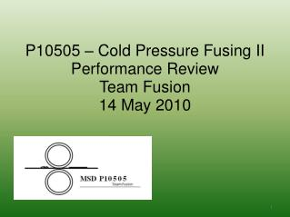 P10505 – Cold Pressure Fusing II Performance Review Team Fusion 14 May 2010