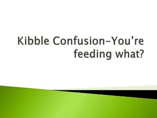 Kibble Confusion-You�re feeding what?