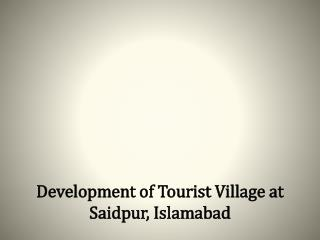 Development of Tourist Village at Saidpur, Islamabad
