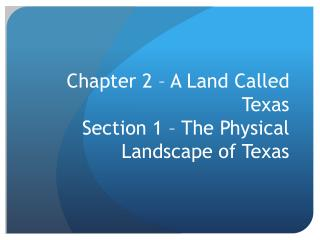 Chapter 2 – A Land Called Texas Section  1  – The Physical Landscape of Texas
