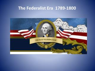 The Federalist Era  1789-1800