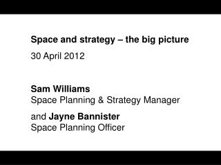 Space and strategy – the big picture 30 April 2012 Sam Williams Space Planning & Strategy Manager and  Jayne  Bannister