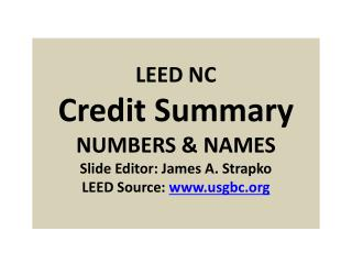 LEED NC Credit Summary NUMBERS & NAMES Slide Editor: James A. Strapko LEED Source:  www.usgbc.org