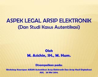 Disampaikan pada :  Workshop Kearsipan ASEAN Autentikasi Arsip Elektronik Dan Arsip Hasil Digitalisasi AAI,   20 Mei 20