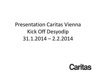 Presentation  Caritas Vienna Kick Off  Desyodip 31.1.2014 – 2.2.2014