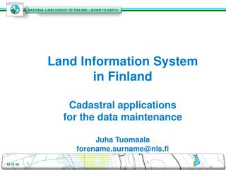 Land Information System in  Finland  Cadastral applications for the data  maintenance Juha Tuomaala forename.surname@nl