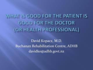 WHAT IS GOOD FOR THE PATIENT IS GOOD FOR THE DOCTOR (or health professional)