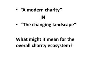 """""""A modern charity""""      IN  """"The changing landscape"""" What might it mean for the overall charity ecosystem?"""