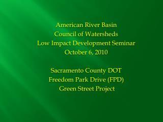 American  River Basin Council of Watersheds Low Impact Development Seminar October 6, 2010 Sacramento County DOT Freedo
