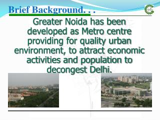 Greater  Noida has been  developed as Metro centre providing for quality urban environment, to attract economic activit