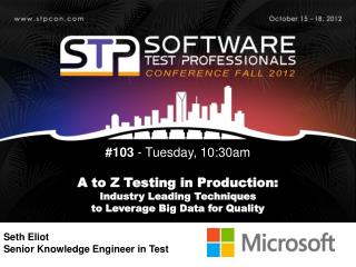 #103  - Tuesday,  10:30am A to Z Testing in Production:  Industry  Leading Techniques  to  Leverage Big Data for  Quali