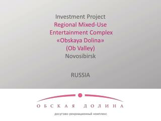 Investment Project Regional  Mixed-Use Entertainment Complex  « Obskaya Dolina »  ( Ob Valley) Novosibirsk RUSSIA
