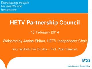 HETV Partnership Council 13 February 2014  Welcome by Janice Shiner, HETV Independent Chair Your facilitator for the da