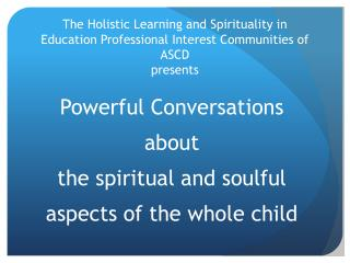 The Holistic Learning and Spirituality in Education Professional Interest Communities of ASCD presents