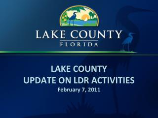 LAKE COUNTY UPDATE ON LDR ACTIVITIES February 7, 2011