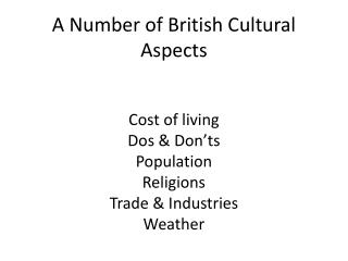 A Number of British Cultural Aspects Cost of living Dos & Don'ts Population Religions Trade & Industries Weather