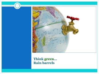 Think  green … Rain barrels