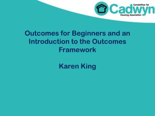 Outcomes for Beginners and an Introduction to the Outcomes  F ramework Karen King