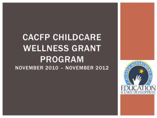 CACFP Childcare Wellness Grant Program November 2010 – November 2012