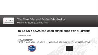BUILDING A SEAMLESS USER EXPERIENCE FOR SHOPPERS October 20, 2013 PRESENTED BY MATT THOMPSON – KROGER   |   MICHELLE BE