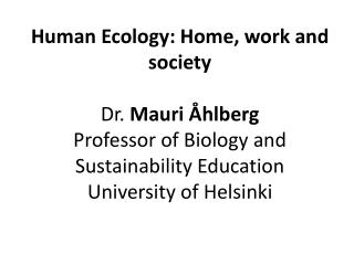 Human Ecology: Home, work and  society Dr .  Mauri  Åhlberg Professor of Biology and Sustainability Education Universit