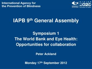 IAPB 9 th  General Assembly  Symposium 1 The World Bank and Eye Health: Opportunities for collaboration Peter Ackland M