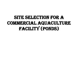 Site Selection for a commercial aquaculture facility (ponds)