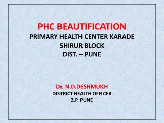 PHC BEAUTIFICATION PRIMARY HEALTH CENTER KARADE SHIRUR BLOCK DIST. – PUNE Dr. N.D.DESHMUKH DISTRICT HEALTH OFFICER Z.P.