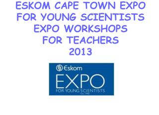 ESKOM CAPE TOWN EXPO FOR YOUNG SCIENTISTS EXPO WORKSHOPS FOR TEACHERS  2013