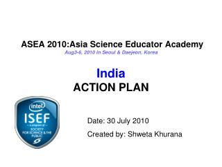 ASEA 2010:Asia Science Educator Academy  Aug3-6, 2010 in Seoul & Daejeon, Korea India ACTION PLAN