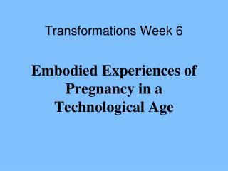 Transformations Week 6 Embodied Experiences of Pregnancy in a Technological Age