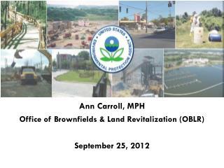 Ann Carroll, MPH Office of Brownfields & Land Revitalization (OBLR) September 25, 2012