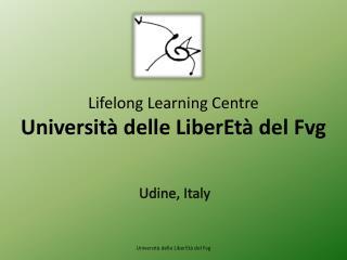 Lifelong Learning  Centre Università delle LiberEtà del  F vg