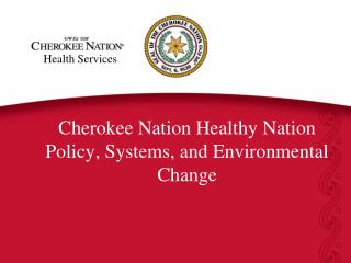 Cherokee Nation Healthy Nation  Policy, Systems, and Environmental Change