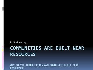Communities are built near resources Why do you think cities and towns are built near resources?