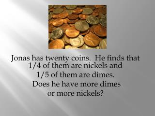 Jonas  has  twenty coins.  He  finds that  1/4 of them  are nickels and 1/5  of them  are dimes .   Does he  have more
