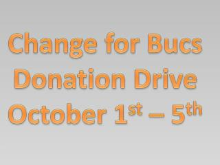 Change for Bucs Donation Drive October 1 st  – 5 th