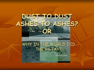 DUST TO DUST ASHES TO ASHES? OR