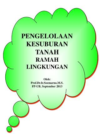 PENGELOLAAN KESUBURAN TANAH RAMAH LINGKUNGAN Oleh : Prof.Dr.Ir.Soemarno,M.S . FP-UB, September  2013