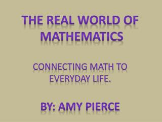 The Real World of  Mathematics Connecting Math to  everyday life. By: Amy Pierce