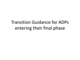 Transition  Guidance for  ADPs entering their final phase