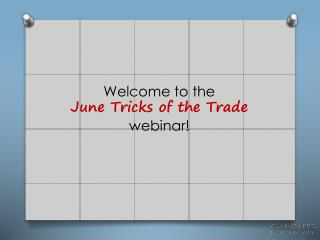 Welcome to the                                        June  Tricks of the Trade webinar!