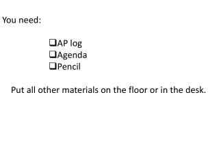 You need: AP log Agenda Pencil Put all other materials on the floor or in the desk.