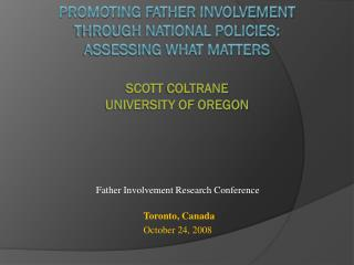 Promoting Father Involvement  through National Policies:  Assessing What Matters Scott  Coltrane University of Oregon